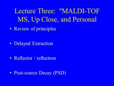 Lecture Three: MALDI-TOF MS, Up Close, and Personal Review of principles Delayed Extraction Reflector / reflectron Post-source Decay (PSD)