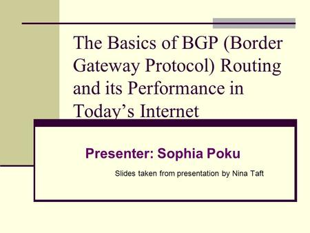 The Basics of BGP (Border Gateway Protocol) Routing and its Performance in Today's Internet Presenter: Sophia Poku Slides taken from presentation by Nina.