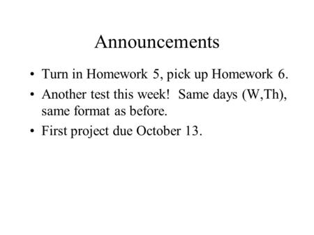 Announcements Turn in Homework 5, pick up Homework 6. Another test this week! Same days (W,Th), same format as before. First project due October 13.