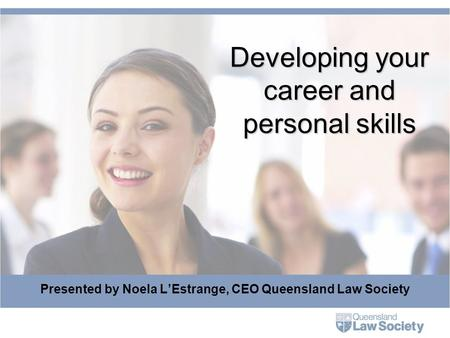 Developing your career and personal skills Presented by Noela L'Estrange, CEO Queensland Law Society.