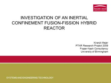 SYSTEMS AND ENGINEERING TECHNOLOGY INVESTIGATION OF AN INERTIAL CONFINEMENT FUSION-FISSION HYBRID REACTOR Kiranjit Mejer PTNR Research Project 2009 Frazer-Nash.
