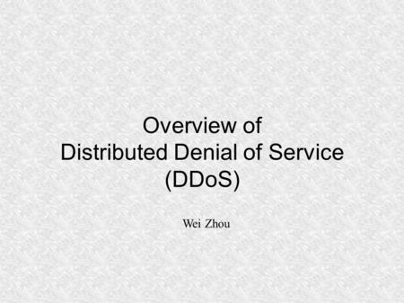 Overview of Distributed Denial of Service (DDoS) Wei Zhou.