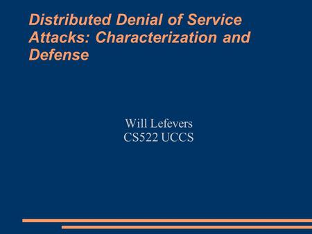 Distributed Denial of Service Attacks: Characterization and Defense Will Lefevers CS522 UCCS.