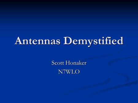 Antennas Demystified Scott Honaker N7WLO. Importance of Antennas Antennas are as important as the radio Antennas are as important as the radio A $5000.