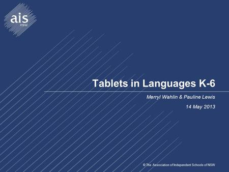 © The Association of Independent Schools of NSW Tablets in Languages K-6 Merryl Wahlin & Pauline Lewis 14 May 2013.