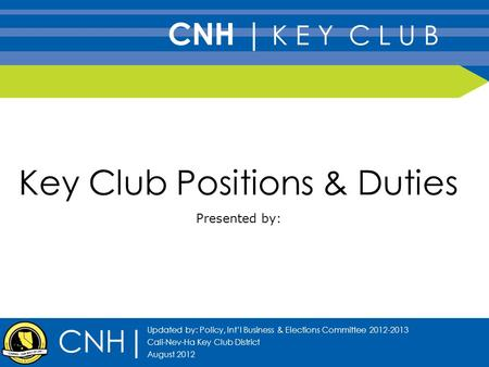 Key Club Positions & Duties Presented by: CNH| Updated by: Policy, Int'l Business & Elections Committee 2012-2013 Cali-Nev-Ha Key Club District August.