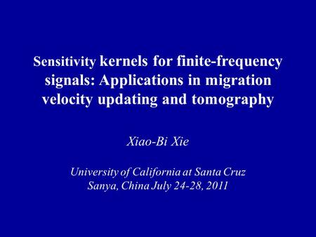 Sensitivity kernels for finite-frequency signals: Applications in migration velocity updating and tomography Xiao-Bi Xie University of California at Santa.
