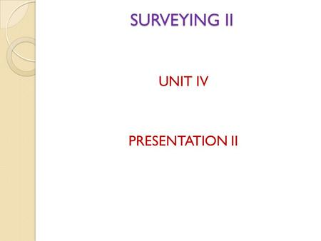 SURVEYING II UNIT IV PRESENTATION II.