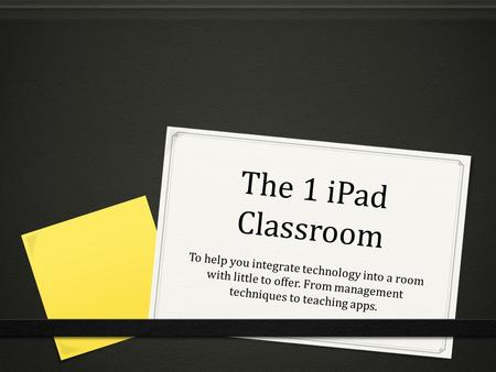 The 1 iPad Classroom To help you integrate technology into a room with little to offer. From management techniques to teaching apps.