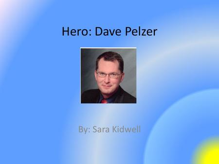 Hero: Dave Pelzer By: Sara Kidwell. Some Accomplishments Dave has wrote three books telling his story. – A Child Called It – The Lost Boy – A Man Named.