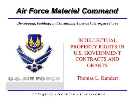 Air Force Materiel Command I n t e g r i t y - S e r v i c e - E x c e l l e n c e Developing, Fielding, and Sustaining America's Aerospace Force INTELLECTUAL.