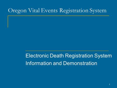 1 Oregon Vital Events Registration System Electronic Death Registration System Information and Demonstration.