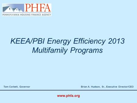 KEEA/PBI Energy Efficiency 2013 Multifamily Programs Tom Corbett, Governor Brian A. Hudson, Sr., Executive Director/CEO www.phfa.org.
