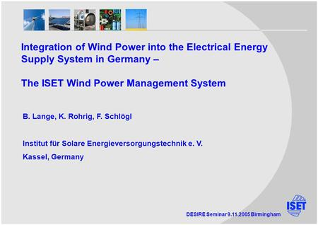DESIRE Seminar 9.11.2005 Birmingham Integration of Wind Power into the Electrical Energy Supply System in Germany – The ISET Wind Power Management System.