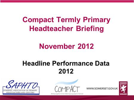 Compact Termly Primary Headteacher Briefing November 2012 Headline Performance Data 2012.
