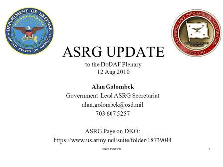ASRG UPDATE to the DoDAF Plenary 12 Aug 2010 Alan Golombek Government Lead ASRG Secretariat 703 607 5257 ASRG Page on DKO: https://www.us.army.mil/suite/folder/18739044.