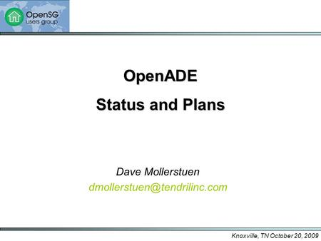 Knoxville, TN October 20, 2009 OpenADE Status and Plans Dave Mollerstuen