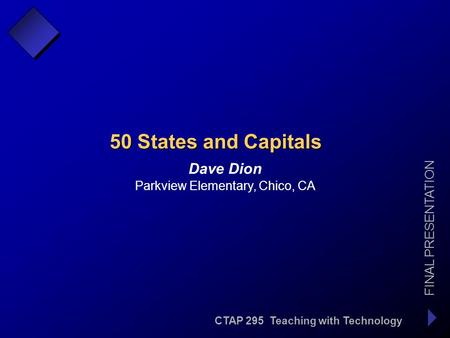 CTAP 295 Teaching with Technology FINAL PRESENTATION Dave Dion 50 States and Capitals Parkview Elementary, Chico, CA.