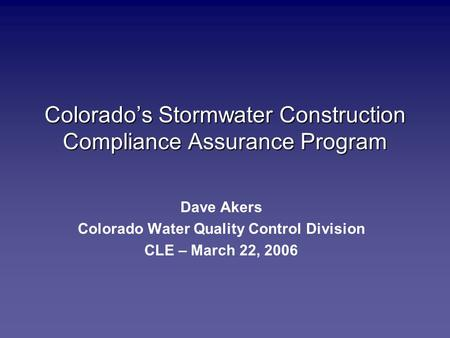 Colorado's Stormwater Construction Compliance Assurance Program Dave Akers Colorado Water Quality Control Division CLE – March 22, 2006.