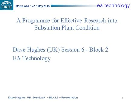 Dave Hughes UK Session 6 – Block 2 – Presentation Barcelona 12-15 May 2003 ea technology 1 A Programme for Effective Research into Substation Plant Condition.
