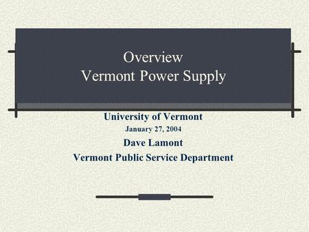 Overview Vermont Power Supply University of Vermont January 27, 2004 Dave Lamont Vermont Public Service Department.