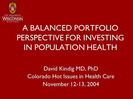A BALANCED PORTFOLIO PERSPECTIVE FOR INVESTING IN POPULATION HEALTH David Kindig MD, PhD Colorado Hot Issues in Health Care November 12-13, 2004.