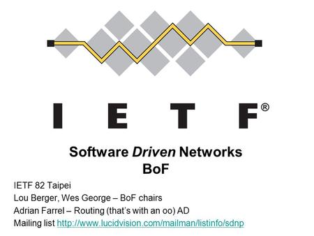 Software Driven Networks BoF IETF 82 Taipei Lou Berger, Wes George – BoF chairs Adrian Farrel – Routing (that's with an oo) AD Mailing list