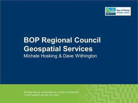BOP Regional Council Geospatial Services Michele Hosking & Dave Withington.