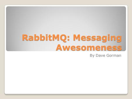 RabbitMQ: Messaging Awesomeness By Dave Gorman. Why Messaging Easier scaling to cloud ◦Subscribers to queue can be on different servers; decoupling application.