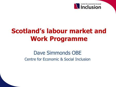 Scotland's labour market and Work Programme Dave Simmonds OBE Centre for Economic & Social Inclusion.