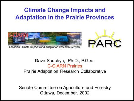 Dave Sauchyn, Ph.D., P.Geo. C-CIARN Prairies Prairie Adaptation Research Collaborative Senate Committee on Agriculture and Forestry Ottawa, December, 2002.