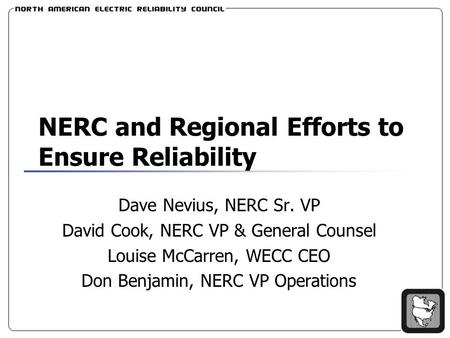NERC and Regional Efforts to Ensure Reliability Dave Nevius, NERC Sr. VP David Cook, NERC VP & General Counsel Louise McCarren, WECC CEO Don Benjamin,
