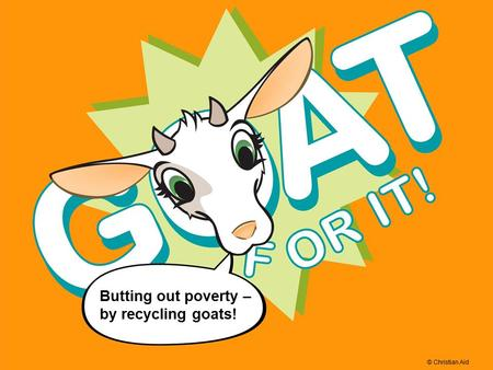 © Christian Aid Butting out poverty – by recycling goats! © Christian Aid.