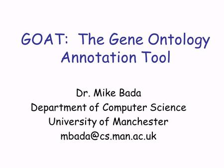GOAT: The Gene Ontology Annotation Tool Dr. Mike Bada Department of Computer Science University of Manchester