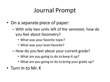 Journal Prompt On a separate piece of paper: – With only two units left of the semester, how do you feel about Geometry? What was your favorite topic?