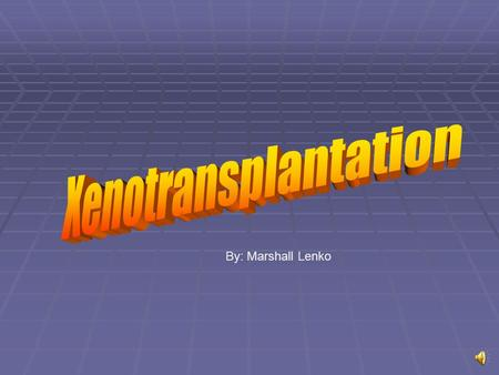 By: Marshall Lenko What is Xenotransplantation?  The transfer of living cells, tissues, or organs from non-human animals species into humans.  Can.