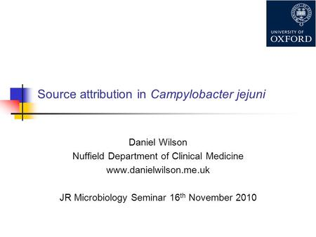 Source attribution in Campylobacter jejuni Daniel Wilson Nuffield Department of Clinical Medicine www.danielwilson.me.uk JR Microbiology Seminar 16 th.
