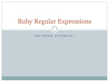 AND FINITE AUTOMATA… Ruby Regular Expressions. Why Learn Regular Expressions? RegEx are part of many programmer's tools  vi, grep, PHP, Perl They provide.