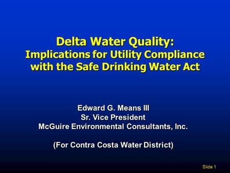 Slide 1 Delta Water Quality: Implications for Utility Compliance with the Safe Drinking Water Act Edward G. Means III Sr. Vice President McGuire Environmental.