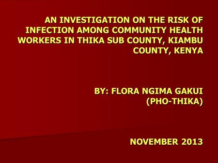 AN INVESTIGATION ON THE RISK OF INFECTION AMONG COMMUNITY HEALTH WORKERS IN THIKA SUB COUNTY, KIAMBU COUNTY, KENYA BY: FLORA NGIMA GAKUI (PHO-THIKA) NOVEMBER.
