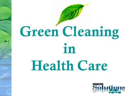Green Cleaning in Health Care. Enviro-Solution Overview 12 years Proven Solutions Single Focus Many Major Customer 7+ years Key Hospitals: MUHC Chinese.