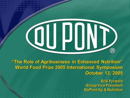 """The Role of Agribusiness in Enhanced Nutrition"" World Food Prize 2005 International Symposium October 13, 2005 Erik Fyrwald Group Vice President DuPont."