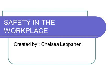 SAFETY IN THE WORKPLACE Created by : Chelsea Leppanen.