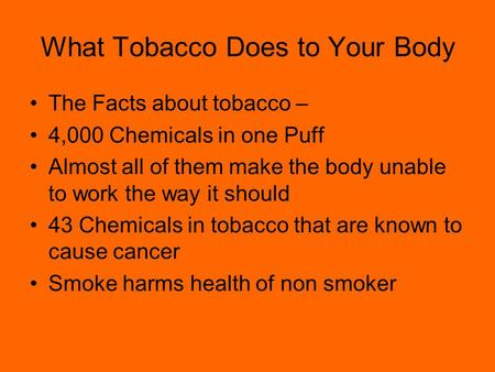 What Tobacco Does to Your Body The Facts about tobacco – 4,000 Chemicals in one Puff Almost all of them make the body unable to work the way it should.