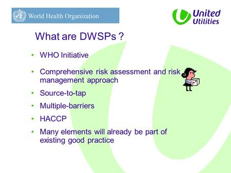 What are DWSPs ? WHO Initiative Comprehensive risk assessment and risk management approach Source-to-tap Multiple-barriers HACCP Many elements will already.
