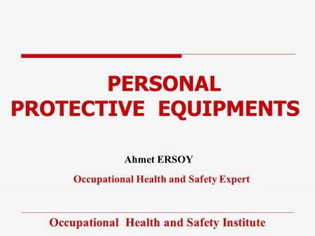PERSONAL PROTECTIVE EQUIPMENTS Ahmet ERSOY Occupational Health and Safety Expert Occupational Health and Safety Institute.
