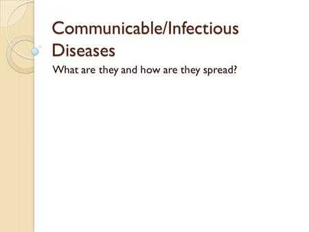 Communicable/Infectious Diseases What are they and how are they spread?