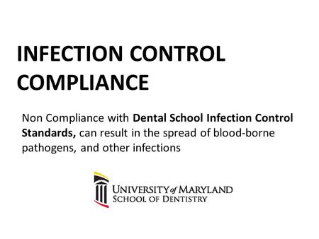 INFECTION CONTROL COMPLIANCE Non Compliance with Dental School Infection Control Standards, can result in the spread of blood-borne pathogens, and other.