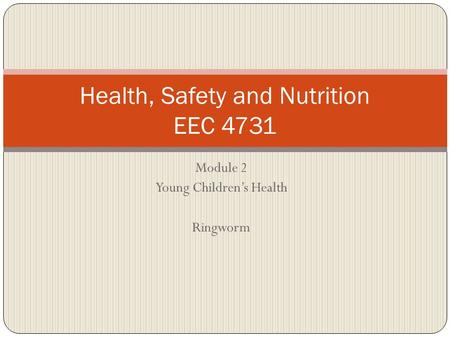 Module 2 Young Children's Health Ringworm Health, Safety and Nutrition EEC 4731.