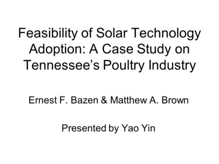 Feasibility of Solar Technology Adoption: A Case Study on Tennessee's Poultry Industry Ernest F. Bazen & Matthew A. Brown Presented by Yao Yin.